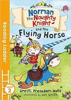 Norman the Naughty Knight and the Flying Horse (Reading Ladder Level 2): Amazon.co.uk: Smriti Prasadam-Halls, Ian Smith: 9781405284530: Books
