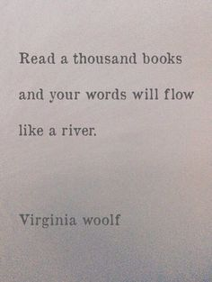 Read a thousand books and your words will flow like a river. ~Virginia Woolf.