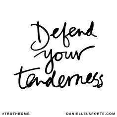 Defend your tenderness. Subscribe: DanielleLaPorte.com #Truthbomb #Words #Quotes