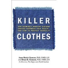 Killer Clothes by Anna Maria and Brian R. Clement, PhD, NMD, LN – Co-Directors, The Hippocrates Health Institute    The clothes you wear may shorten your life and impact your health.
