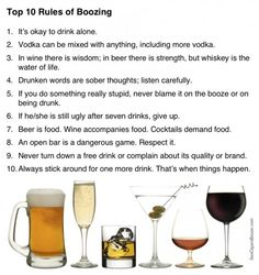 Top 10 Rules of Boozing I's okay to drink alone. Vodka can be mixed with anything, including more vodka. In wine there is wisdom; in beer there is strength, but whiskey is the water of life. Drunken words are sober thoughts; The Meta Picture, Drinking Quotes, Drinking Games, Quit Drinking, Water Life, In Vino Veritas, Up Girl, Things To Know, Things Happen