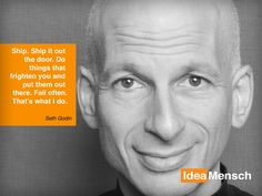 """Ship. Ship it out the door. Do things that frighten you and put them out there. Fail often. That's what I do.""   http://ideamensch.com/seth-godin/"