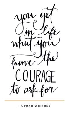 You get in life what you have the courage to ask for - Oprah Winfrey