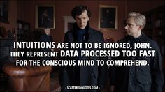 Sherlock Quote from 4x01 │  Sherlock Holmes: Intuitions are not to be ignored, John. They represent data processed too fast for the conscious mind to comprehend.