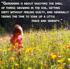 """Gardening is about enjoying the smell of things growing in the soil, getting dirty without feeling guilty, and generally taking the time to soak up a little peace and serenity."""