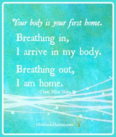 Gratitude for my body. Your body is your first home…  We invite you to visit us at: www.GratitudeHabitat.com #Breathing #Thich-Nhat-Hahn