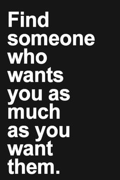 find someone who wants you as much as you want them