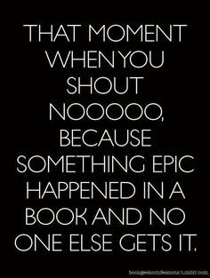 That moment when you shout Nooooo, because something epic happened in the book and no one else gets it.
