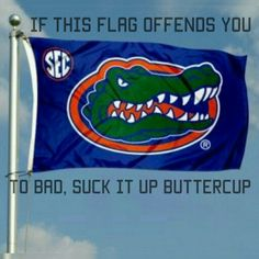 """""""If this flag offends you  To bad, suck it up buttercup """" #gogators"""