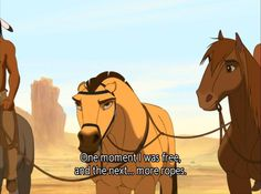 Spirit: Stallion of the Cimarron (Disney) (Dreamworks) Oh, I love this. This is actually how I feel sometimes. :)