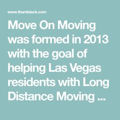 Move On Moving was formed in 2013 with the goal of helping Las Vegas residents with Long Distance Moving Services. Move On Moving is a Las Vegas Nevada Moving Company who is focused on providing fast, professional and affordable movers to Las Vegas reside