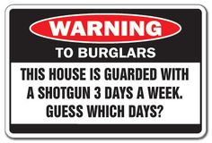 Funny warning sign to burglars: This house is guarded with a shotgun 3 days a week, guess which days?