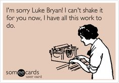 Funny Workplace Ecard: I'm sorry Luke Bryan! I can't shake it for you now, I have all this work to do.