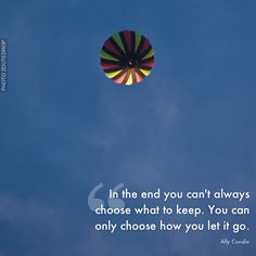 In the end you can't always choose what to keep. You can only choose how you let it go. Quote author: Ally Condie. Photo by Zoutedrop. A poster from LIFE IS BEAUTIFUL APP - available on iTunes.