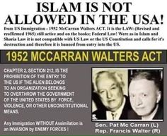 """""""Immigration & Nationality act of 1952""""… Islamic immigration to the US would be prohibited under this law because the Koran, Sharia Law, and the Hadith all require complete submission to Islam, which is antithetical to the US Government, The Constitution and to the Republic. It also prohibits those who distribute literature that advocates the overthrow of our country, which would include the Koran."""