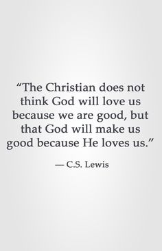 """The Christian does not think God will love us because we are good, but that God will make us good because He loves us."" ― C.S. Lewis"