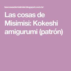 Las cosas de Misimisi: Kokeshi amigurumi (patrón)