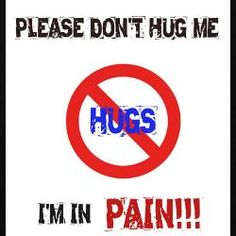 Please don't hug me, I'm in pain!