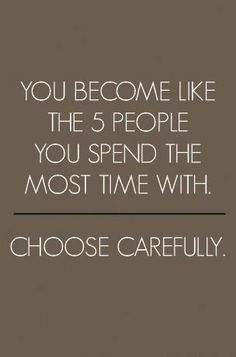 """You become like the 5 people you spend the most time with. Choose carefully."""