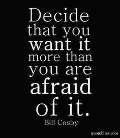 Motivational quote by Bill Cosby: Decide that you want it more than you are afraid of it. from Inspiration Station's Quotes & Motivation channel Words Quotes, Me Quotes, Motivational Quotes, Inspirational Quotes, Sad Sayings, Wisdom Sayings, Motivational Speakers, Pain Quotes, Famous Quotes