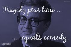 "Tragedy plus time equals comedy. / Steve Allen (1922-2000) American composer, entertainer, and wit. ""Steve Allen's Almanac,"" Cosmopolitan (Feb 1957) [More info ...]"