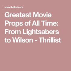 Greatest Movie Props of All Time: From Lightsabers to Wilson - Thrillist