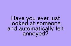Have you ever just looked at someone and automatically felt annoyed??  YES!!!! OFTEN!!!