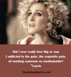 Did I ever really love Big or was I addicted to the pain, the exquisite pain, of wanting someone so unattainable? ~Carrie