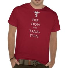 Fiefdom and Taxation T-Shirt. Fiefdom and Taxation is a variation of Keep Calm and Carry On. U.S. Congress. #electrovista #keepcalm #congress