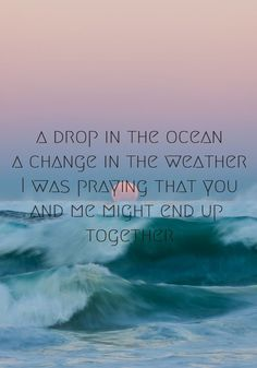 It's like wishing for rain as I stand in the desert ||   Drop in the ocean ~ Ron Pope