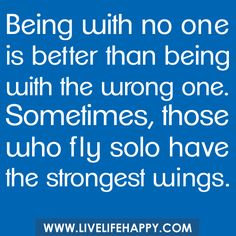 Being with no one is better than being with the wrong one. Sometimes, those who fly solo have the strongest wings. by deeplifequotes, via Flickr