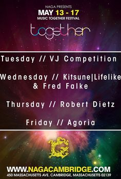 Naga is hosting The Together Music Festival in Central Square Cambridge. It will be a week long celebration!  Monday// The Kickstart Together Sounds Off Party featuring Custom Red Bull Cocktails!  Tuesday// VJ Competition  Wednesday// Kitsune | Lifelike & Fred Falke  Thursday// Robert Dietz  Friday// Agoria     Naga Night Club  450 Massachusetts Ave.  Cambridge, MA 02139    For more info contact jason@nagacambridge.com or 857.991.7164