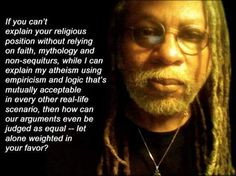 Atheism, Religion, God is Imaginary, Faith. If you can't explain your religious position without relying on faith, mythology and non-sequiturs, while I can explain my atheism using empiricism and logic that's mutually acceptable in every other real-life scenario, then how can our arguments even be judged as equal - let alone weighted in your favor?