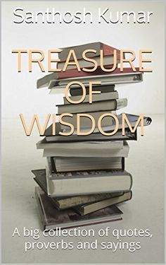 Treasure Of Wisdom: A big collection of quotes, proverbs and sayings by Santhosh Kumar, http://www.amazon.com/dp/B00IQPL3K2/ref=cm_sw_r_pi_dp_bN2ivb0474DGR