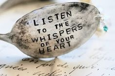 Listen to the whispers of your heart, silver spoon.