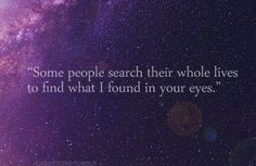 some people search their whole lives to find what I found in your eyes.