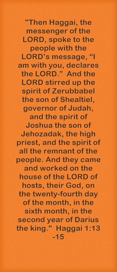 """Then Haggai, the messenger of the LORD, spoke to the people with the LORD's message, """"I am with you, declares the LORD."""" And the LORD stirred up the spirit of Zerubbabel the son of Shealtiel, governor of Judah, and the spirit of Joshua the son of Jehozadak, the high priest, and the spirit of all the remnant of the people. And they came and worked on the house of the LORD of hosts, their God, on the twenty-fourth day of the month, in the sixth month, in the second year of..."""
