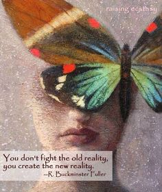 You don't fight the old reality ...You create the new reality ~  R. Buckminster Fuller