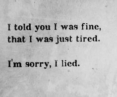 I told you I was fine, that I was just tired.  I'm sorry, I lied.  -Multiple Sclerosis MS -