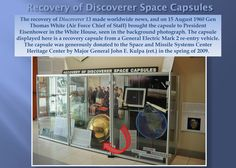 The recovery of Discoverer 13 made worldwide news, and on 15 August 1960 Gen  Thomas White (Air Force Chief of Staff) brought the capsule to President  Eisenhower in the White House, seen in the background photograph. The capsule  displayed here is a recovery capsule from a General Electric Mark 2 re-entry vehicle.   The capsule was generously donated to the Space and Missile Systems Center  Heritage Center by Major General John E. Kulpa (ret.) in the spring of 2009.