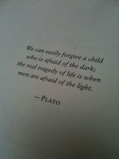 We can easily forgive a child who is afraid of the dark; the real tragedy of life is when men are afraid of the light. ~Plato #quote