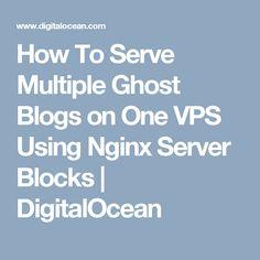 How To Serve Multiple Ghost Blogs on One VPS Using Nginx Server Blocks | DigitalOcean
