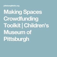 Making Spaces Crowdfunding Toolkit  | Children's Museum of Pittsburgh