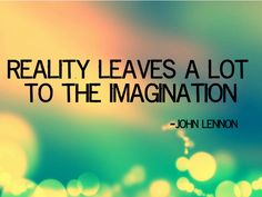 """Reality Leave A Lot To The Imagination"" -John Lennon"