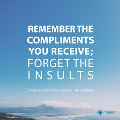 Remember the compliments you receive; forget the insults
