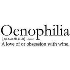 Oenophilia = Wine Lover. Try to pronounce that after a couple of glasses of wine...even funnier! Lol!!