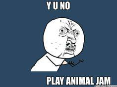 Y U NO PLAY ANIMAL JAM - You should really play animal jam. Its fun!!!!!
