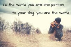 You are the world.  Be there for them.  You are all they have.