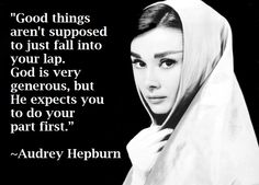 """Good things aren't supposed to just fall into your lap. God is very generous, but He expects you to do your part first.""  ~ Audrey Hepburn Quote"