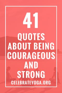 41 Quotes About Being Courageous and Strong